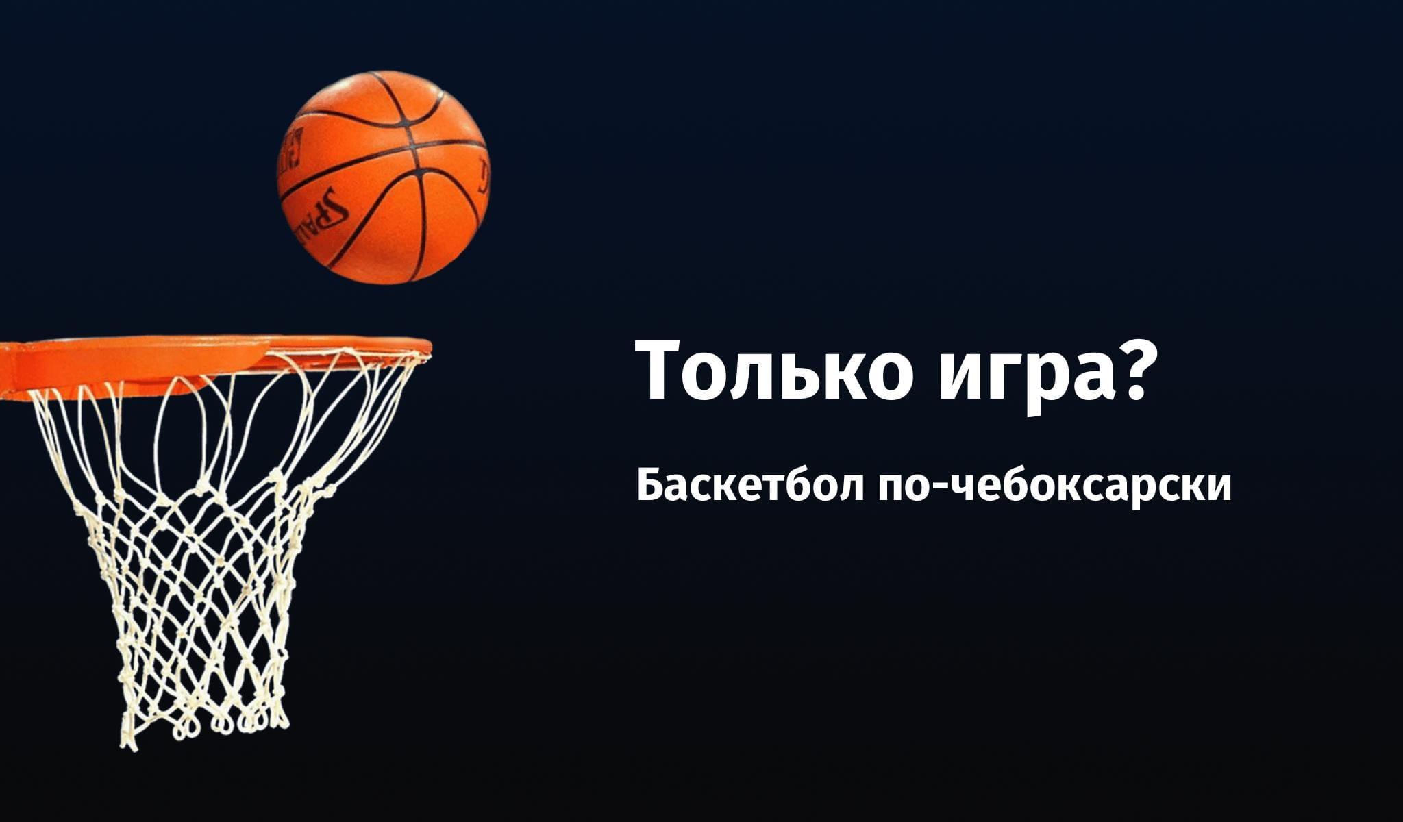 Только игра? Баскетбол по-чебоксарски